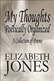 My Thoughts Poetically Organized, Elizabeth Jones, 1448951003