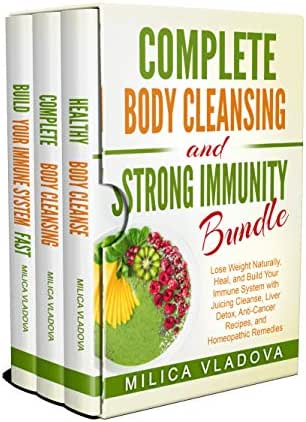 Complete Body Cleansing and Strong Immunity Bundle: Lose Weight Naturally, Heal, and Build Your Immune System with Juicing Cleanse, Liver Detox, Anti-Cancer ... Detox and Strong Immunity Series Book 4)