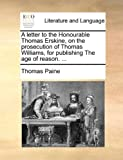 A Letter to the Honourable Thomas Erskine, on the Prosecution of Thomas Williams, for Publishing the Age of Reason, Thomas Paine, 117056755X