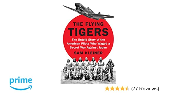 2bf0b6291248 The Flying Tigers: The Untold Story of the American Pilots Who Waged a  Secret War Against Japan: Sam Kleiner: 9780399564130: Amazon.com: Books