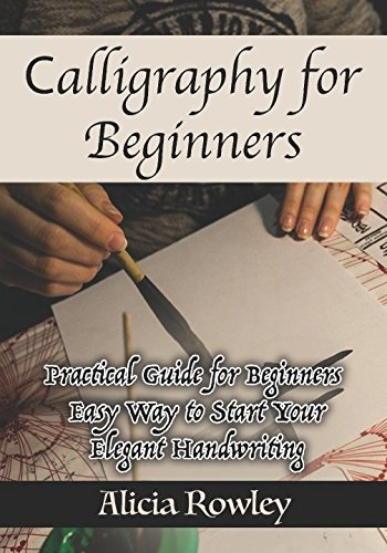 Read Online Calligraphy for Beginners: Practical Guide for Beginners - Easy Way to Start Your Elegant Handwriting ebook