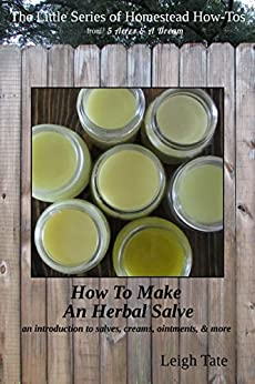 How To Make an Herbal Salve: an introduction to salves, creams, ointments, & more (The Little Series of Homestead How-Tos from 5 Acres & A Dream Book 3) (English Edition) de [Tate, Leigh]