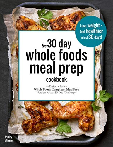 The 30 Day Whole Foods Meal Prep Cookbook: The Easiest and Fastest Whole Foods Compliant Meal Prep Recipes  For Your 30 Day Challenge
