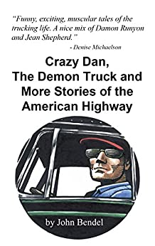 Crazy Dan, The Demon Truck and More Stories of the American Highway: 13 Trucker Tales told by Luke Underwood by [Bendel, John]