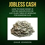 Jobless Cash: How to Make Money if You're Unemployed or Just Plain Tired of Working for Someone Else   Omar Johnson