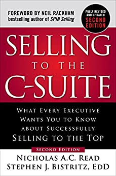 Selling to the C-Suite, Second Edition:  What Every Executive Wants You to Know About Successfully Selling to the Top: What Every Executive Wants You to Know About Successfully Selling to the Top by [Read, Nicholas A.C., Bistritz, Stephen J.]