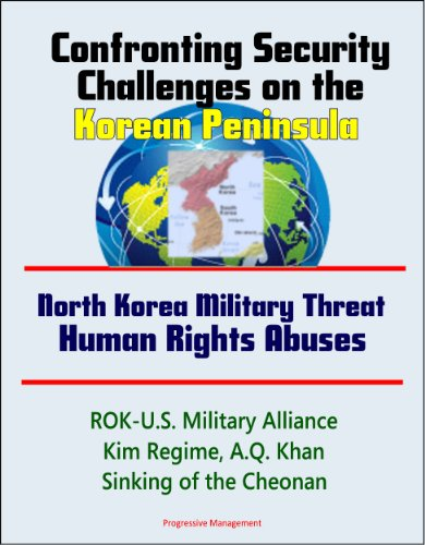 Confronting Security Challenges on the Korean Peninsula - North Korea Military Threat, Human Rights Abuses, ROK-U.S. Military Alliance, Kim Regime, A.Q. Khan, Sinking of the Cheonan