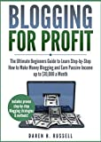 Blogging for Profit: The Ultimate Beginners Guide to Learn Step-by-Step How to Make Money Blogging and Earn Passive Income up to $10,000 a Month. (Bonus Lessons: Linking Social Media to Your Blog)