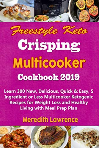 Freestyle Keto Crisping Multicooker Cookbook 2019: Learn 300 New, Delicious, Quick & Easy, 5 Ingredient or Less Multicooker Ketogenic Recipes for Weight Loss and Healthy Living with Meal Prep Plan by Meredith Lawrence