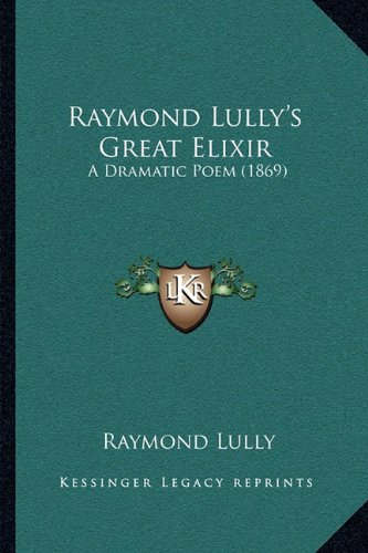Raymond Lully's Great Elixir: A Dramatic Poem (1869)