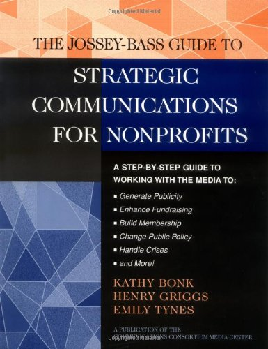 The Jossey-Bass Guide to Strategic Communications for Nonprofits: A Step-by-Step Guide to Working with the Media to Gene