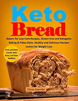 Keto Bread: Bakers for Low-Carb Recipes, Gluten-free and Ketogenic Baking & Paleo Diets. Healthy and Delicious Recipes Loaves for Weight Loss (Low carb keto snacks, Keto Buns, and Keto Muffins) by [Jennifer, Elena]