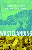 Wastelanding: Legacies of Uranium Mining in Navajo Country