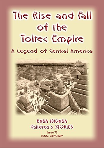 THE RISE AND FALL OF THE TOLTEC EMPIRE - An ancient Mexican legend: Baba Indaba Children's Stories - Issue 73