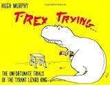 T-Rex Trying: The Unfortunate Trials of the Tyrant Lizard King by Murphy, Hugh (2012) Hardcover