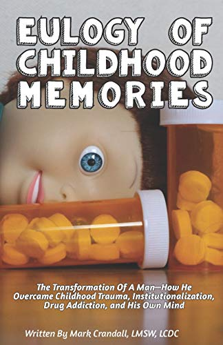 Eulogy of Childhood Memories: The Transformation of a Man-How He Overcame Childhood Trauma, Institutionalization, Drug Addiction, and His Own Mind. (Best Way To Detox From Alcohol And Drugs)