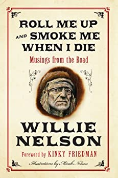 Roll Me Up and Smoke Me When I Die: Musings from the Road by [Nelson, Willie, Friedman, Kinky]