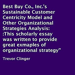 Best Buy Co., Inc.'s Sustainable Customer Centricity Model and Other Organizational Strategies Analysis Audiobook