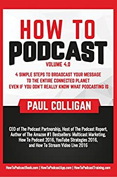 How To Podcast: Four Simple Steps To Broadcast Your Message To The Entire Connected Planet ... Even If You Don't Know What Podcasting Really Is by [Colligan, Paul]