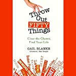 Throw Out Fifty Things: Clear The Clutter, Find Your Life | Gail Blanke