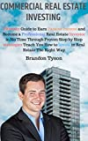 Commercial Real Estate Investing: Ultimate Guide to Earn Passive Income: Become Professional Real Estate Investor Through Step-By-Step Strategies Teach ... rental property, passive income Book 1)
