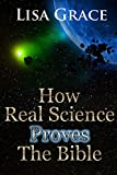 How Real Science Proves The Bible by Lisa Grace
