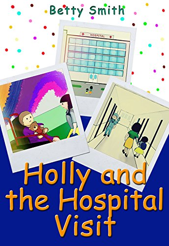 Holly And The Hospital Visit: The Easiest Way To Teach Compassion To Your Child by [Smith, Betty]