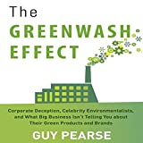 The Greenwash Effect: Corporate Deception, Celebrity Environmentalists, and What Big Business Isn't Telling You About Their Green Products and Brands