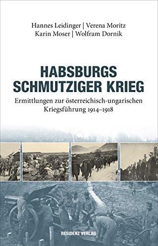 Habsburgs schmutziger Krieg: Ermittlungen zur österreichisch-ungarischen Kriegsführung 1914-1918