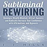 Subliminal Rewiring: Develop a Wealth Mindset, Attract Success and Radically Increase Your Confidence with Affirmations and Hypnosis