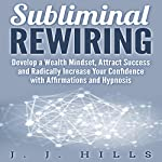 Subliminal Rewiring: Develop a Wealth Mindset, Attract Success and Radically Increase Your Confidence with Affirmations and Hypnosis | J. J. Hills