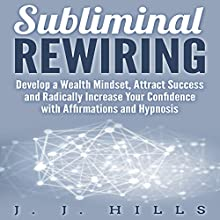 Subliminal Rewiring: Develop a Wealth Mindset, Attract Success and Radically Increase Your Confidence with Affirmations and Hypnosis Audiobook by J. J. Hills Narrated by SereneDream Studios
