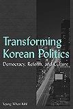 Transforming Korean Politics: Democracy, Reform, and Culture: Democracy, Reform, and Culture