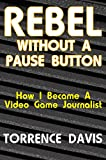 Rebel Without A Pause Button: How I Became A Video Game Journalist