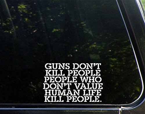 Guns Don't Kill People People Who Don't Value Human Life Kill People (6