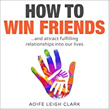 How To Win Friends: ...and attract fulfilling relationships into our lives (How to win friends and influence people, Declutter your mind, Minimalism books, ... minimalism books, living forward) Book 1)