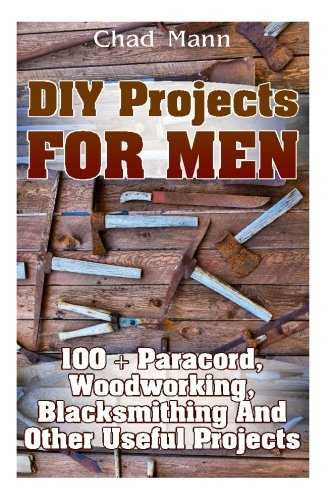 DIY Projects For Men: 100 + Paracord, Woodworking, Blacksmithing And Other Useful...