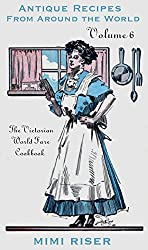 The Victorian World Fare Cookbook, Volume 6: Antique Recipes from Around the World (Victorian Cookery)