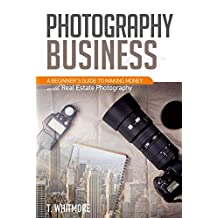Photography Business for Beginners: A Beginner's Guide to Making Money with Real Estate Photography