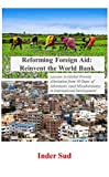 Reforming Foreign Aid: Reinvent the World Bank: Lessons in Global Poverty Alleviation from 40 years of adventures (and misadventures) in International Development