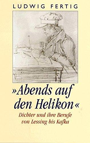 ' Abends auf den Helikon.'. Dichter und ihre Berufe. Von Lessing bis Kafka