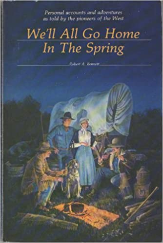 We'll All Go Home in the Spring: Personal Accounts and Adventures As Told by the Pioneers of the West