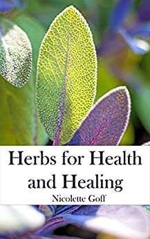 Herbs for Health and Healing: Harvest the Healing Power of Medicinal Plants with Home Grown Herbs and Simple Remedies for Common Ailments by [Goff, Nicolette]