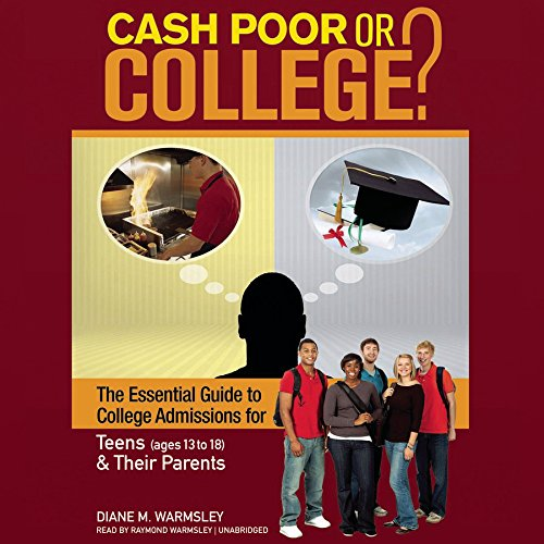 Cash Poor or College? The Essential Guide to College Admissions for Teens (ages 13 -18) & Their Parents