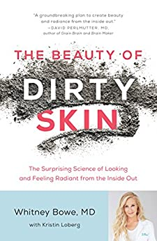 The Beauty of Dirty Skin: The Surprising Science of Looking and Feeling Radiant from the Inside Out by [Bowe, Whitney]