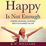 Happy Is Not Enough: Finding Meaning, Purpose, and Fulfillment in Life | K. W. Williams