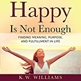 Happy Is Not Enough: Finding Meaning, Purpose, and Fulfillment in Life