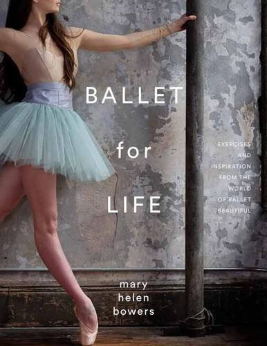 Ballet for Life: Exercises and Inspiration from the World of Ballet Beautiful, by Mary Helen Bowers