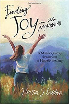 Finding Joy in the Mourning: A mother's journey through grief to hope and healing