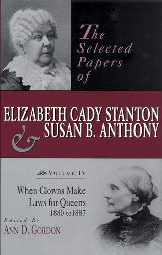 The Selected Papers of Elizabeth Cady Stanton and Susan B. Anthony: When Clowns Make Laws for Queens, 1880-1887: When Clowns Make Laws for Queens. Elizabeth Cady Staton and Susan B. Anthony